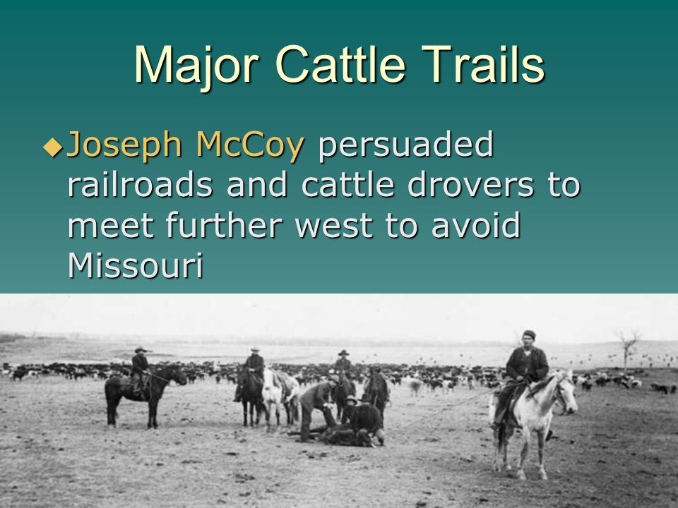 Major Cattle Trails Joseph McCoy persuaded railroads and cattle drovers to meet further west to avoid Missouri Joseph McCoy persuaded railroads and ca