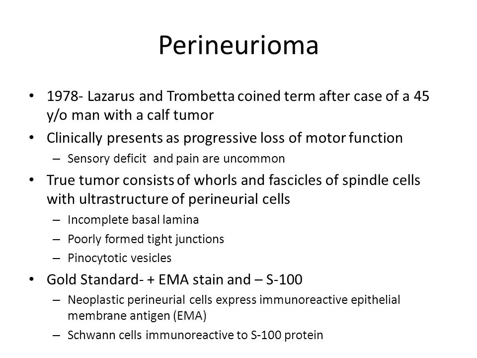 Perineurioma 1978- Lazarus and Trombetta coined term after case of a 45 y/o man with a calf tumor Clinically presents as progressive loss of motor fun