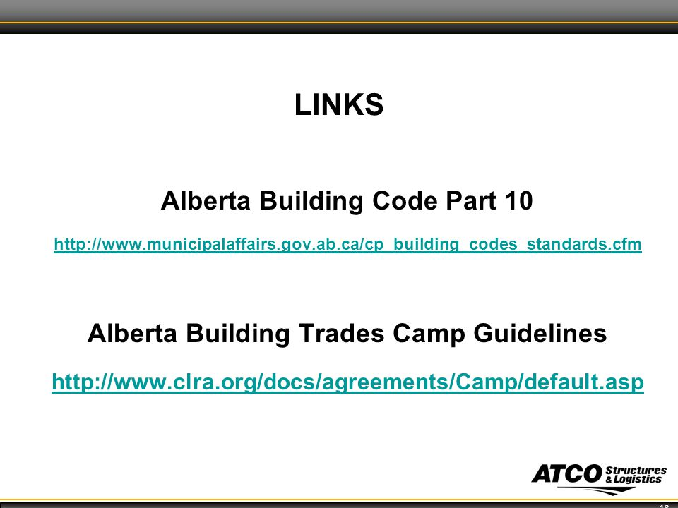 13 LINKS Alberta Building Code Part 10 http://www.municipalaffairs.gov.ab.ca/cp_building_codes_standards.cfm Alberta Building Trades Camp Guidelines http://www.clra.org/docs/agreements/Camp/default.asp