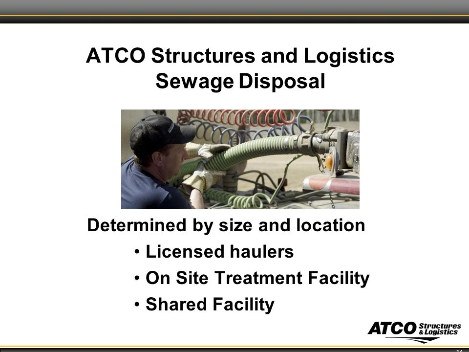 14 ATCO Structures and Logistics Sewage Disposal Determined by size and location Licensed haulers On Site Treatment Facility Shared Facility