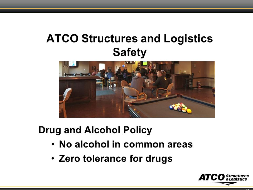 16 ATCO Structures and Logistics Safety Drug and Alcohol Policy No alcohol in common areas Zero tolerance for drugs