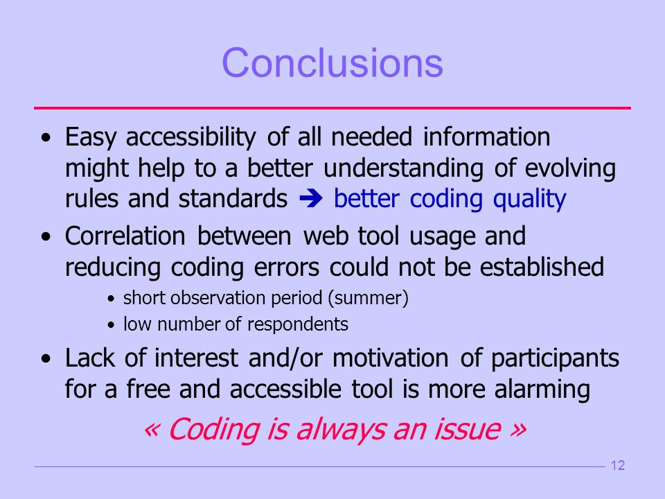 Conclusions Easy accessibility of all needed information might help to a better understanding of evolving rules and standards better coding quality Correlation between web tool usage and reducing coding errors could not be established short observation period (summer) low number of respondents Lack of interest and/or motivation of participants for a free and accessible tool is more alarming « Coding is always an issue » 12