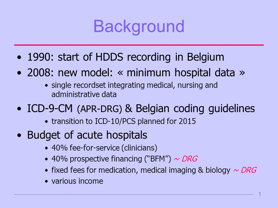 1 Background 1990: start of HDDS recording in Belgium 2008: new model: « minimum hospital data » single recordset integrating medical, nursing and administrative data ICD-9-CM (APR-DRG) & Belgian coding guidelines transition to ICD-10/PCS planned for 2015 Budget of acute hospitals 40% fee-for-service (clinicians) 40% prospective financing (BFM) ~ DRG fixed fees for medication, medical imaging & biology ~ DRG various income