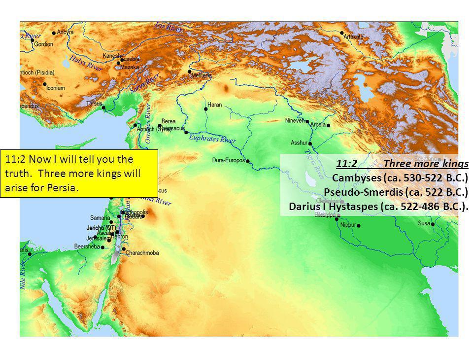 11:2Three more kings Cambyses (ca. 530-522 B.C.) Pseudo-Smerdis (ca.