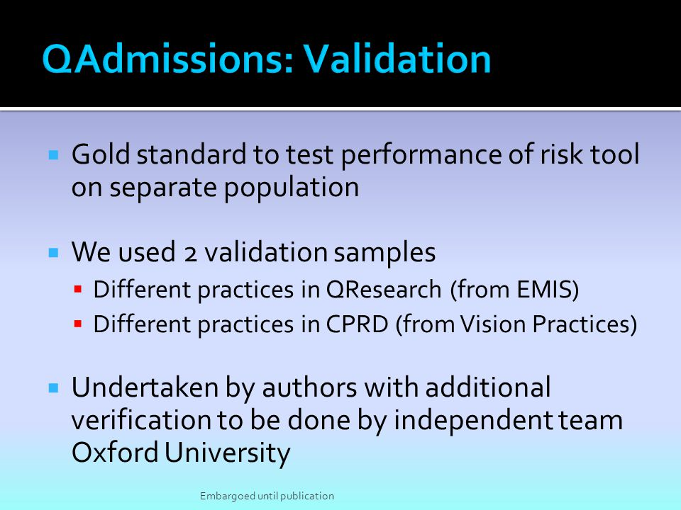 Gold standard to test performance of risk tool on separate population We used 2 validation samples Different practices in QResearch (from EMIS) Differ
