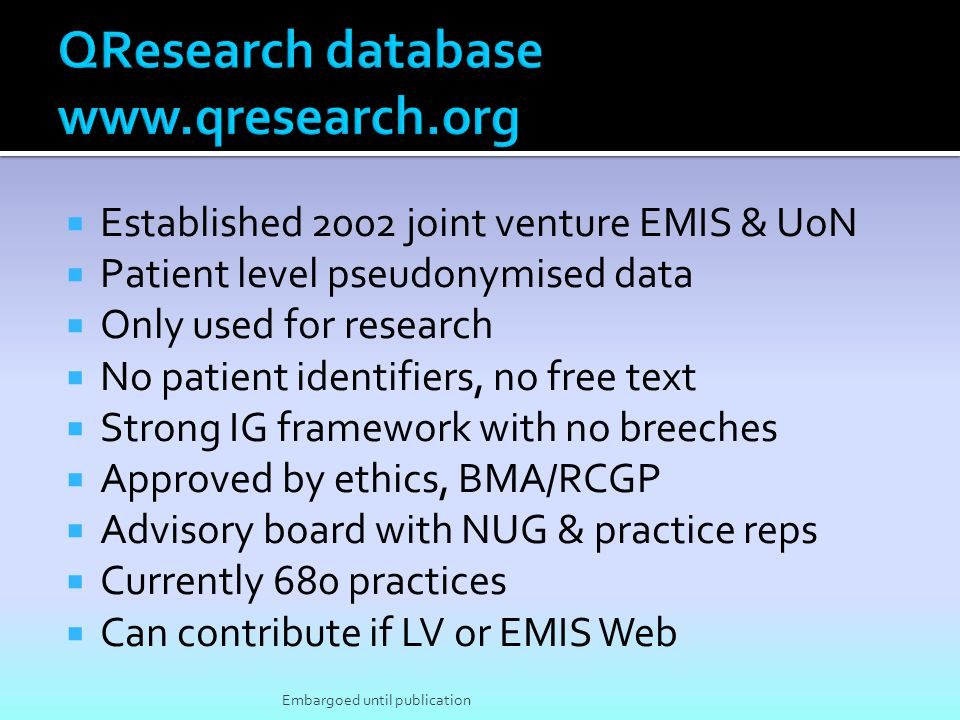 Established 2002 joint venture EMIS & UoN Patient level pseudonymised data Only used for research No patient identifiers, no free text Strong IG frame