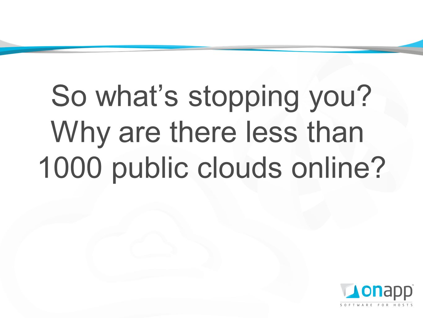 So whats stopping you? Why are there less than 1000 public clouds online?