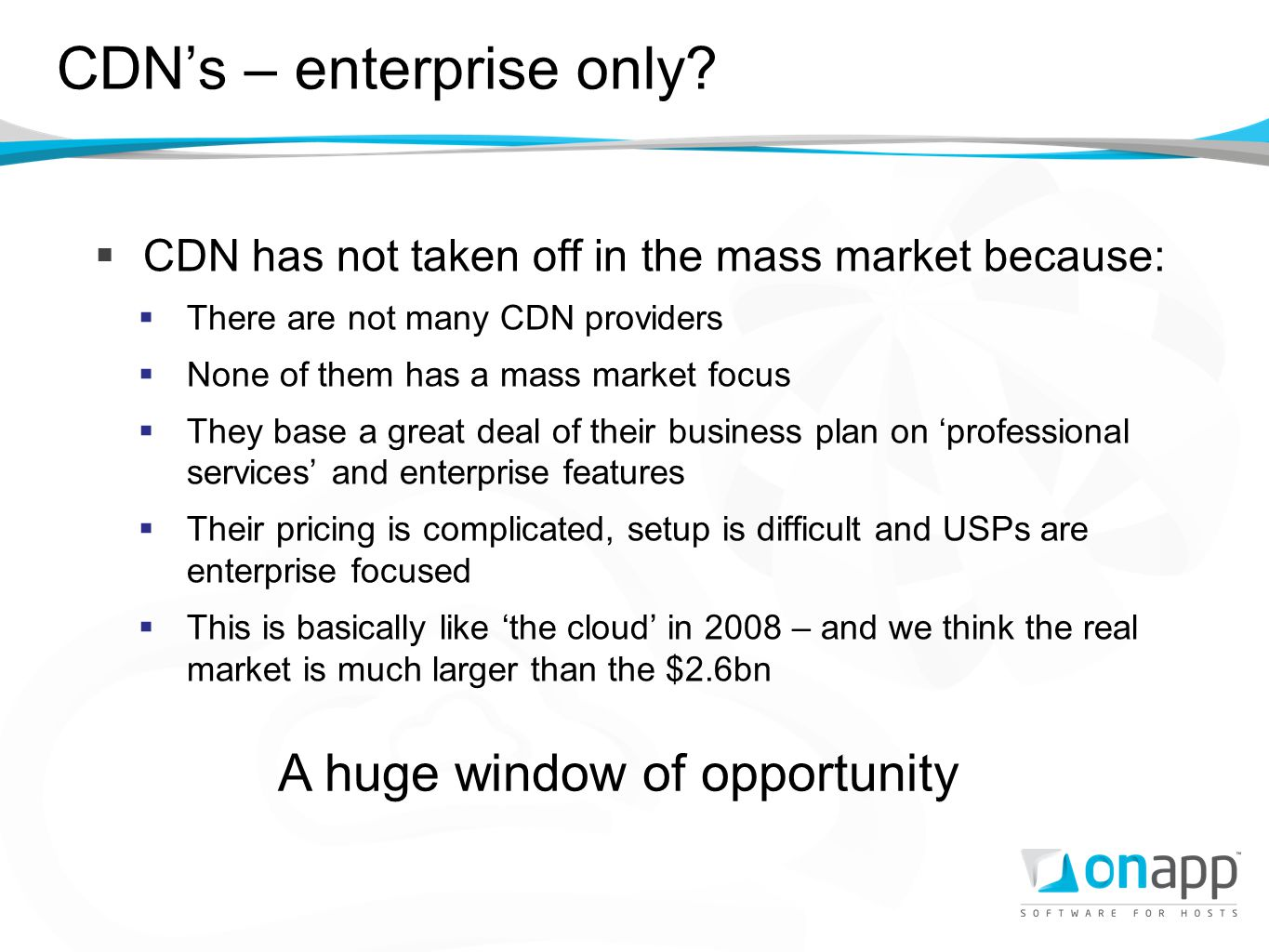 CDNs – enterprise only? CDN has not taken off in the mass market because: There are not many CDN providers None of them has a mass market focus They b