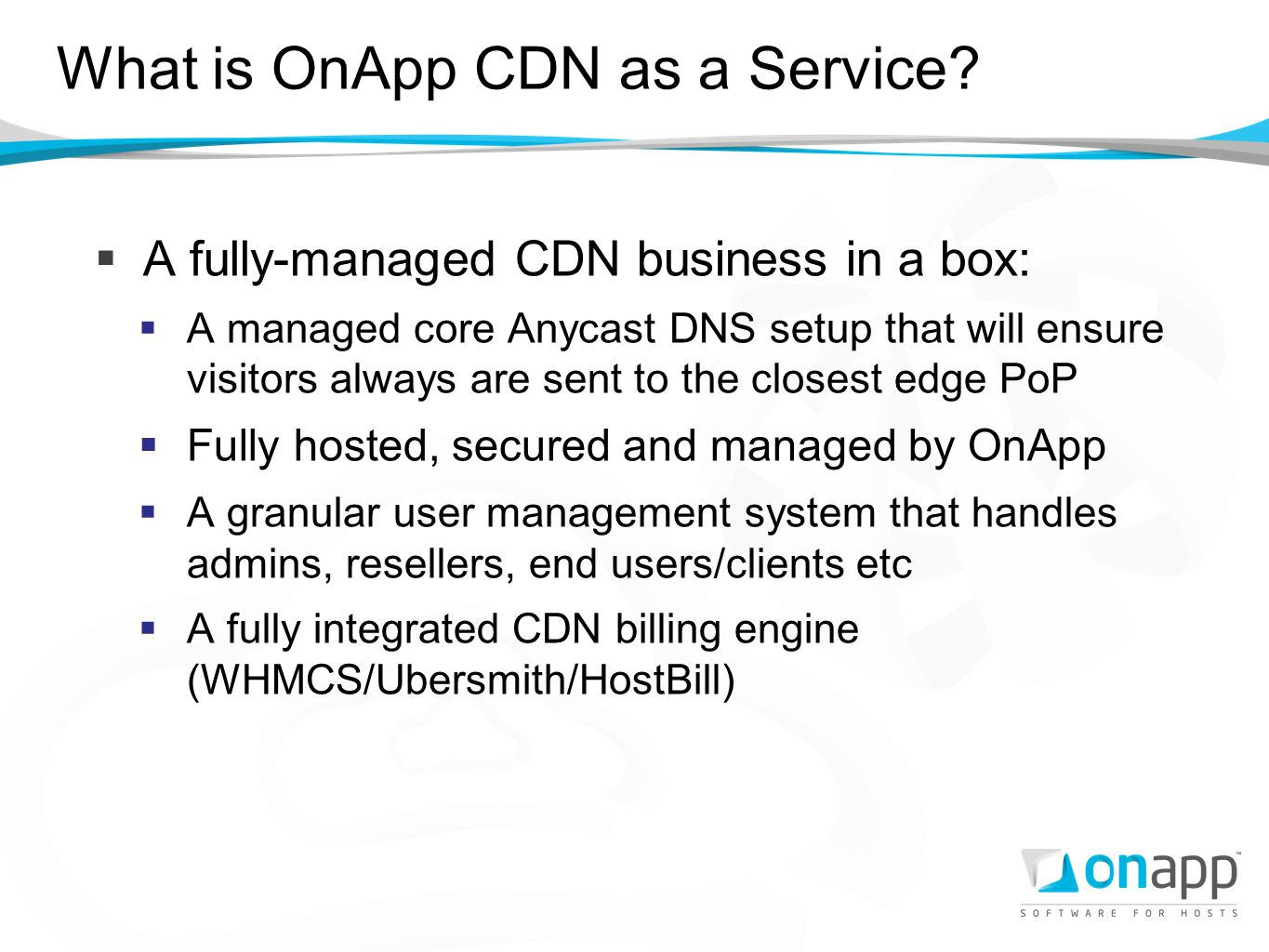 What is OnApp CDN as a Service? A fully-managed CDN business in a box: A managed core Anycast DNS setup that will ensure visitors always are sent to t