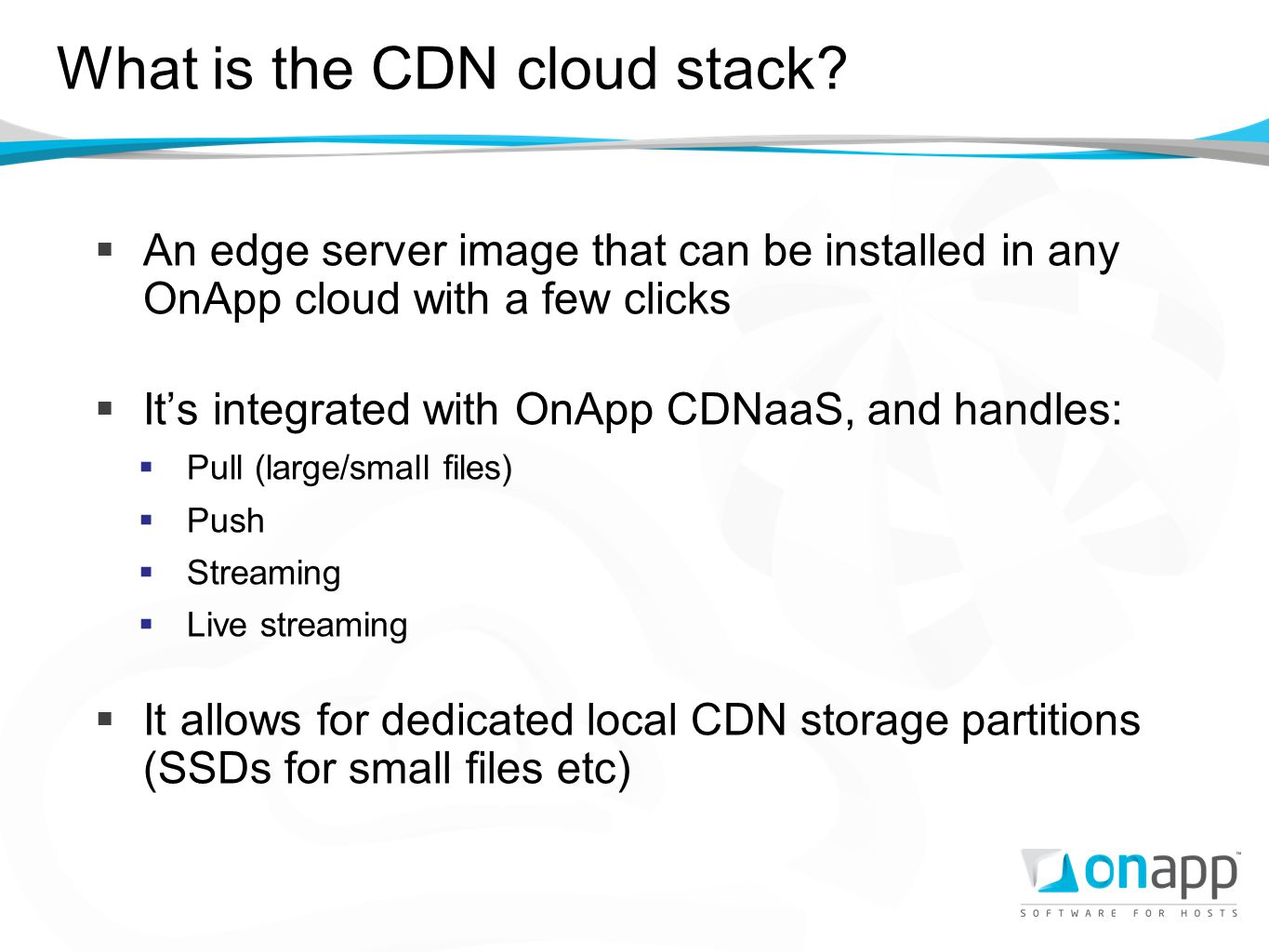What is the CDN cloud stack? An edge server image that can be installed in any OnApp cloud with a few clicks Its integrated with OnApp CDNaaS, and han