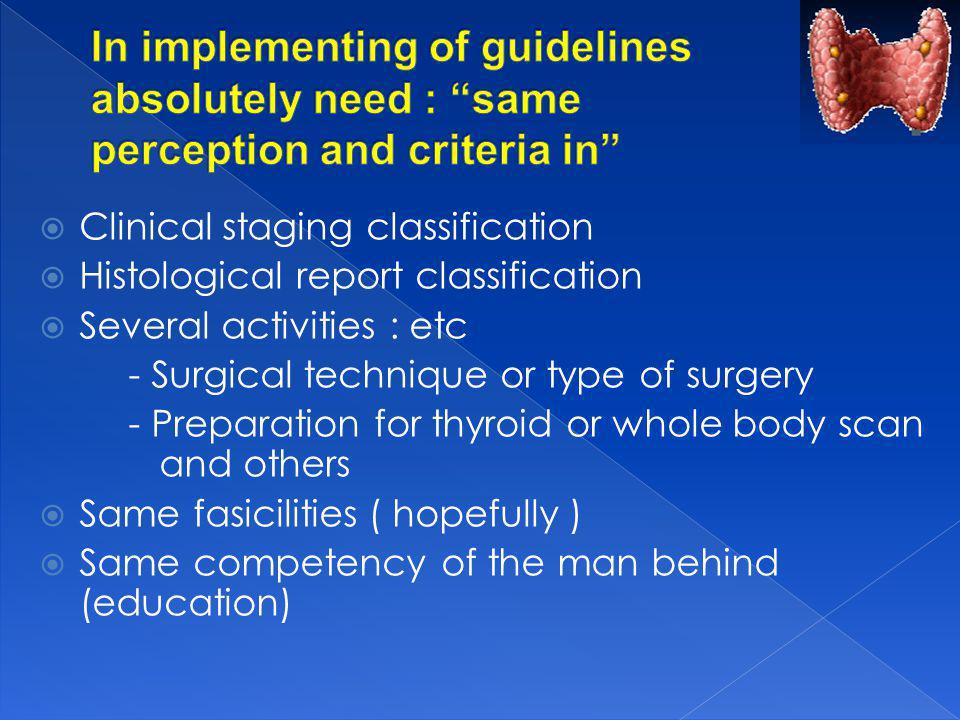 Clinical staging classification Histological report classification Several activities : etc - Surgical technique or type of surgery - Preparation for thyroid or whole body scan and others Same fasicilities ( hopefully ) Same competency of the man behind (education)