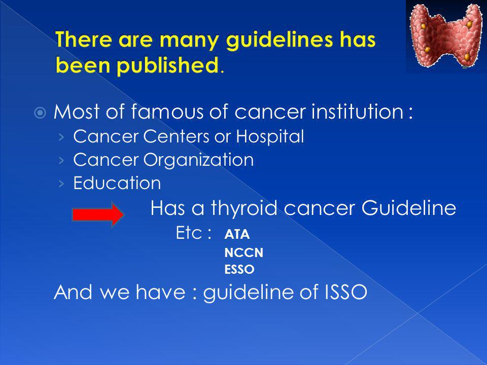 Most of famous of cancer institution : Cancer Centers or Hospital Cancer Organization Education Has a thyroid cancer Guideline Etc : ATA NCCN ESSO And we have : guideline of ISSO
