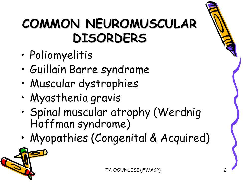 TA OGUNLESI (FWACP)2 COMMON NEUROMUSCULAR DISORDERS Poliomyelitis Guillain Barre syndrome Muscular dystrophies Myasthenia gravis Spinal muscular atrop