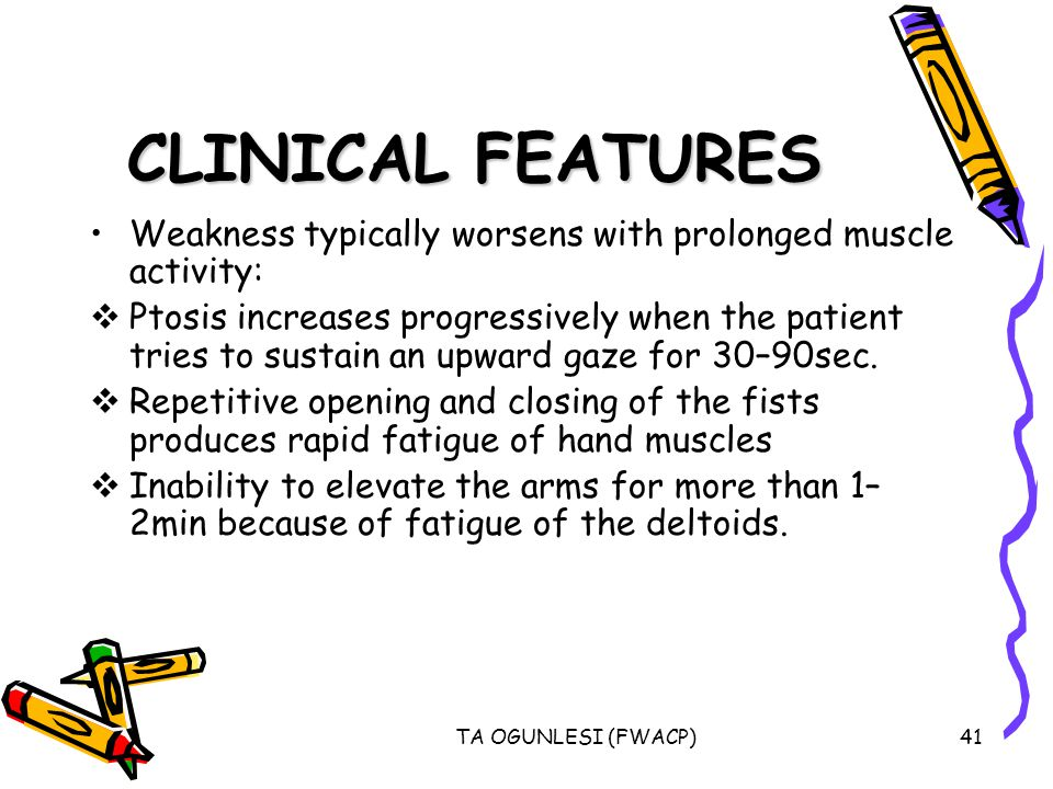 TA OGUNLESI (FWACP)41 CLINICAL FEATURES Weakness typically worsens with prolonged muscle activity: Ptosis increases progressively when the patient tries to sustain an upward gaze for 30–90sec.