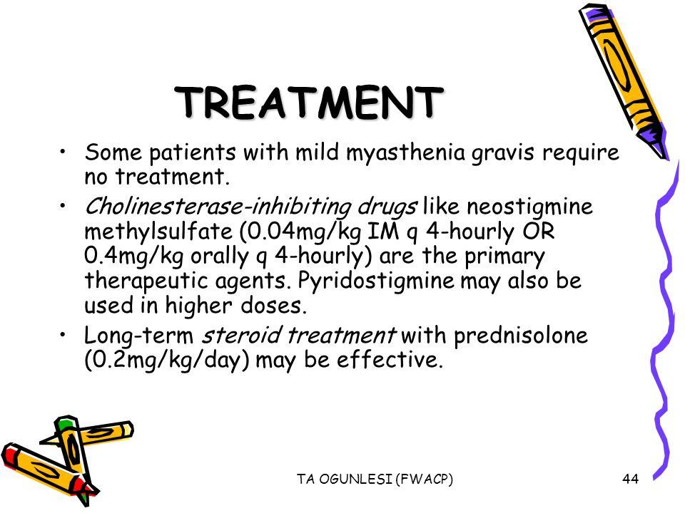 TA OGUNLESI (FWACP)44 TREATMENT Some patients with mild myasthenia gravis require no treatment.