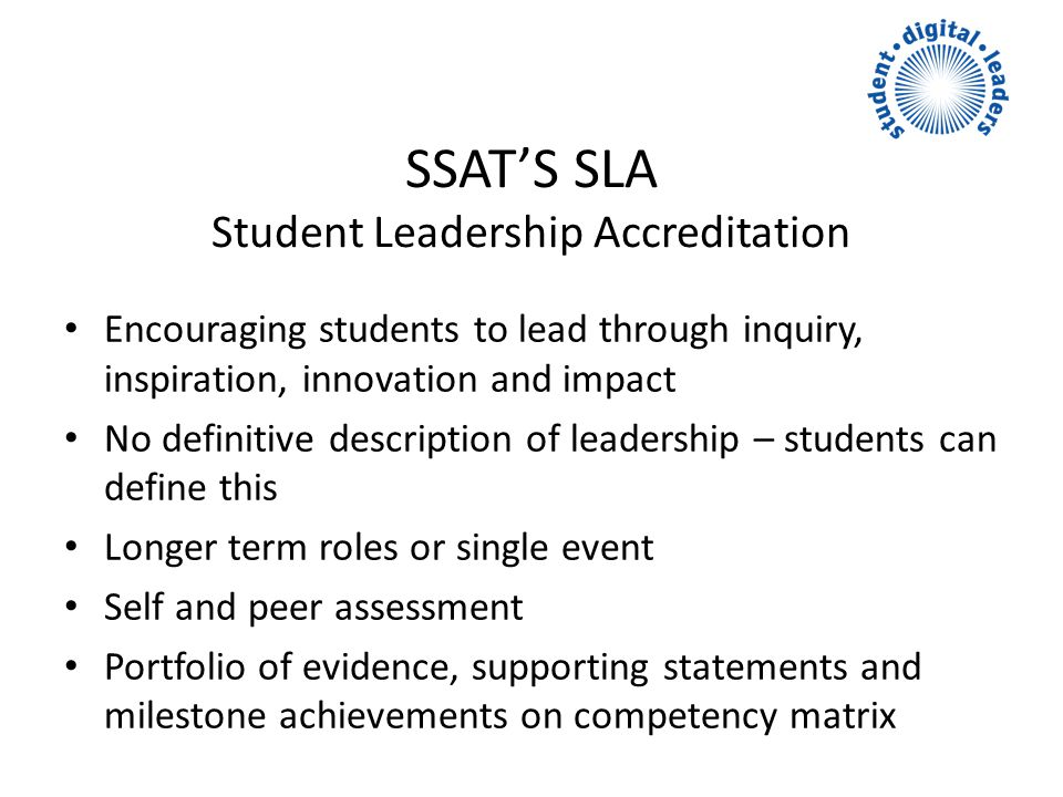 SSATS SLA Student Leadership Accreditation Encouraging students to lead through inquiry, inspiration, innovation and impact No definitive description of leadership – students can define this Longer term roles or single event Self and peer assessment Portfolio of evidence, supporting statements and milestone achievements on competency matrix