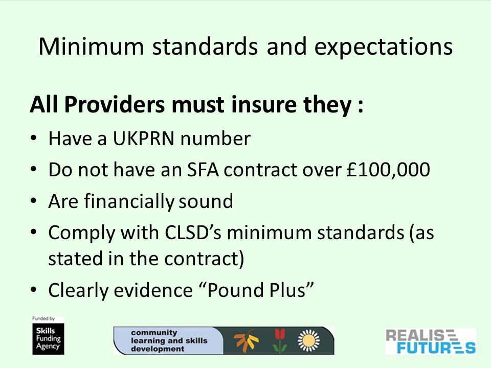 Minimum standards and expectations All Providers must insure they : Have a UKPRN number Do not have an SFA contract over £100,000 Are financially sound Comply with CLSDs minimum standards (as stated in the contract) Clearly evidence Pound Plus