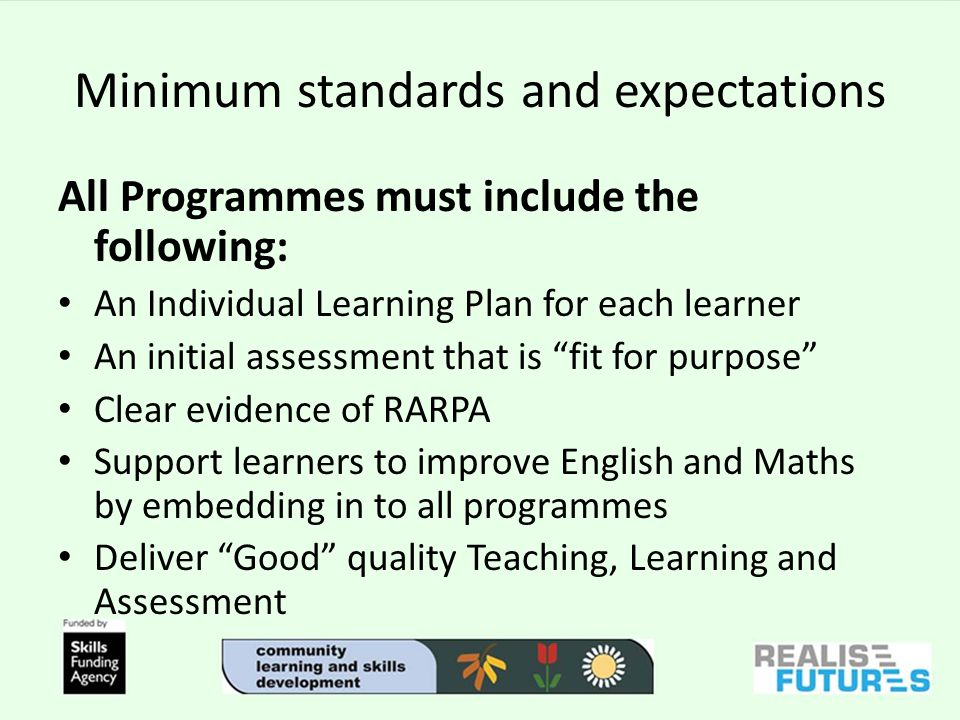 Minimum standards and expectations All Programmes must include the following: An Individual Learning Plan for each learner An initial assessment that is fit for purpose Clear evidence of RARPA Support learners to improve English and Maths by embedding in to all programmes Deliver Good quality Teaching, Learning and Assessment