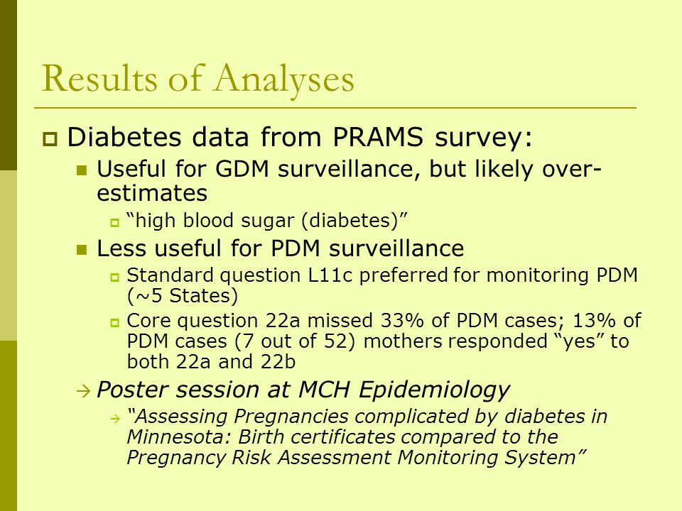 Results of Analyses Diabetes data from PRAMS survey: Useful for GDM surveillance, but likely over- estimates high blood sugar (diabetes) Less useful for PDM surveillance Standard question L11c preferred for monitoring PDM (~5 States) Core question 22a missed 33% of PDM cases; 13% of PDM cases (7 out of 52) mothers responded yes to both 22a and 22b Poster session at MCH Epidemiology Assessing Pregnancies complicated by diabetes in Minnesota: Birth certificates compared to the Pregnancy Risk Assessment Monitoring System