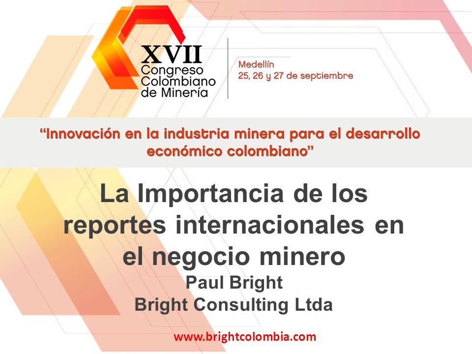 La Importancia de los reportes internacionales en el negocio minero Paul Bright Bright Consulting Ltda www.brightcolombia.com 1