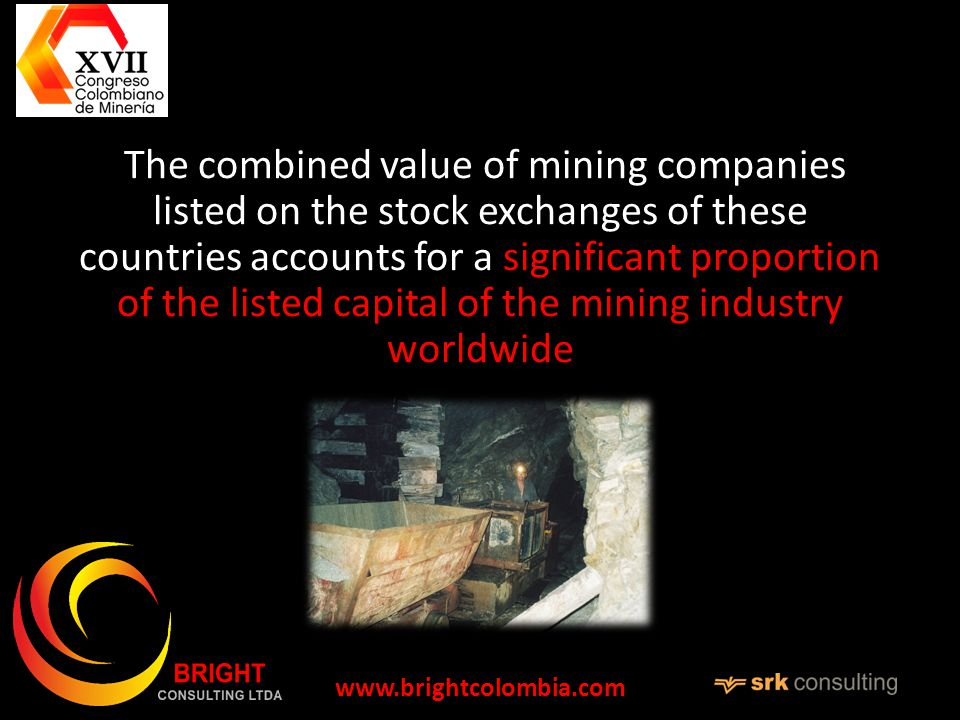 The combined value of mining companies listed on the stock exchanges of these countries accounts for a significant proportion of the listed capital of the mining industry worldwide