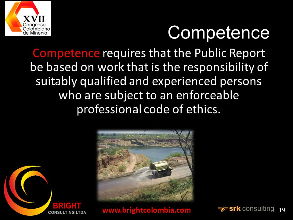 Competence Competence requires that the Public Report be based on work that is the responsibility of suitably qualified and experienced persons who are subject to an enforceable professional code of ethics.