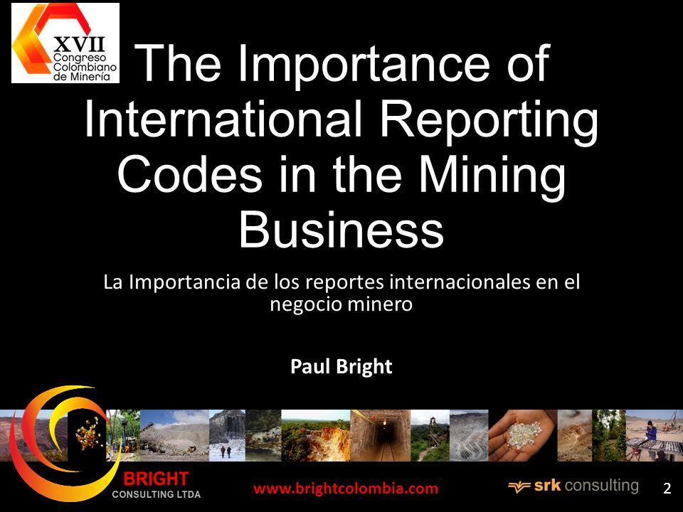 The Importance of International Reporting Codes in the Mining Business La Importancia de los reportes internacionales en el negocio minero Paul Bright