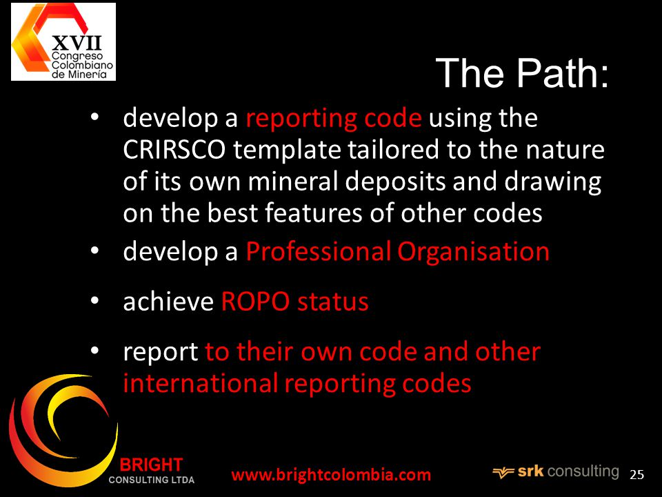 The Path: develop a reporting code using the CRIRSCO template tailored to the nature of its own mineral deposits and drawing on the best features of other codes   25 develop a Professional Organisation achieve ROPO status report to their own code and other international reporting codes