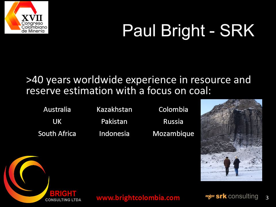 Paul Bright - SRK >40 years worldwide experience in resource and reserve estimation with a focus on coal: Australia UK South Africa Kazakhstan Pakistan Indonesia Colombia Russia Mozambique   3