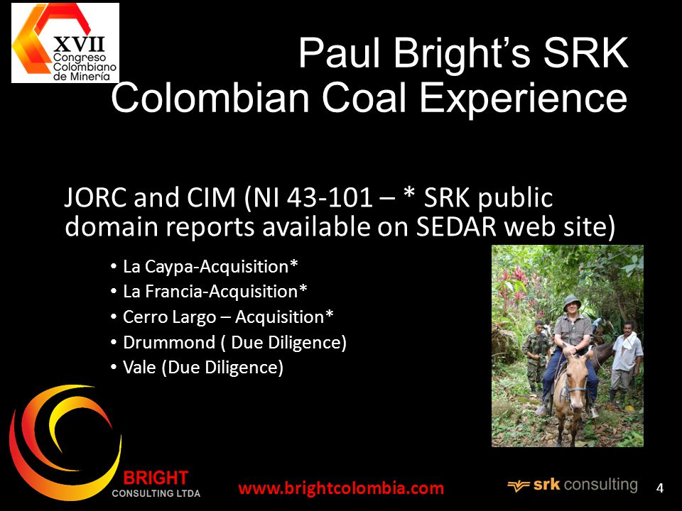 Paul Brights SRK Colombian Coal Experience JORC and CIM (NI – * SRK public domain reports available on SEDAR web site) La Caypa-Acquisition* La Francia-Acquisition* Cerro Largo – Acquisition* Drummond ( Due Diligence) Vale (Due Diligence)   4