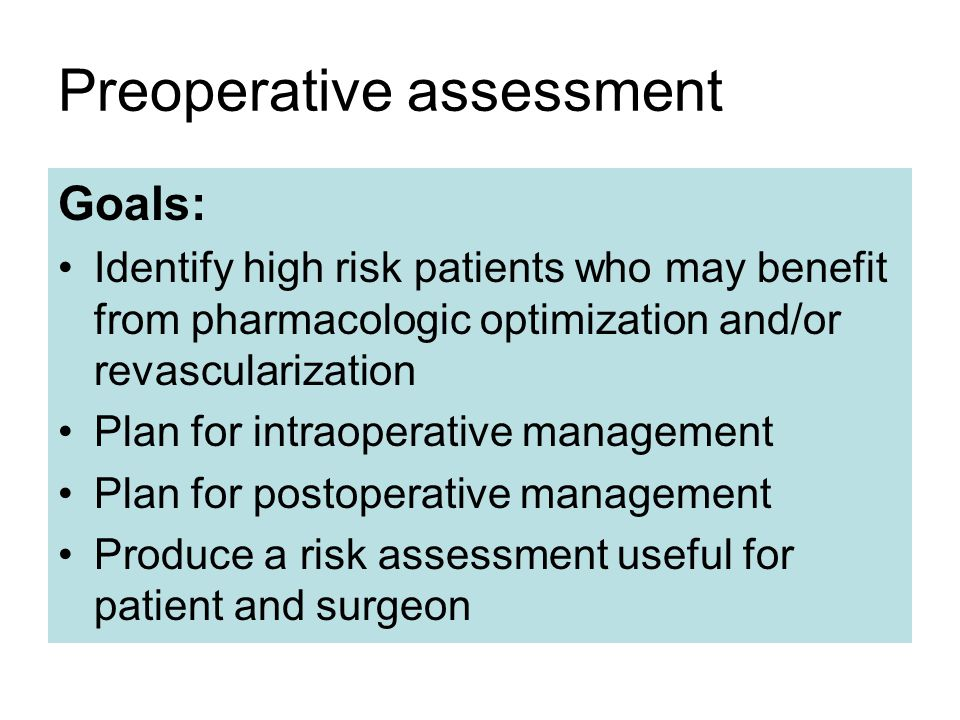 Preoperative assessment Goals: Identify high risk patients who may benefit from pharmacologic optimization and/or revascularization Plan for intraoperative management Plan for postoperative management Produce a risk assessment useful for patient and surgeon