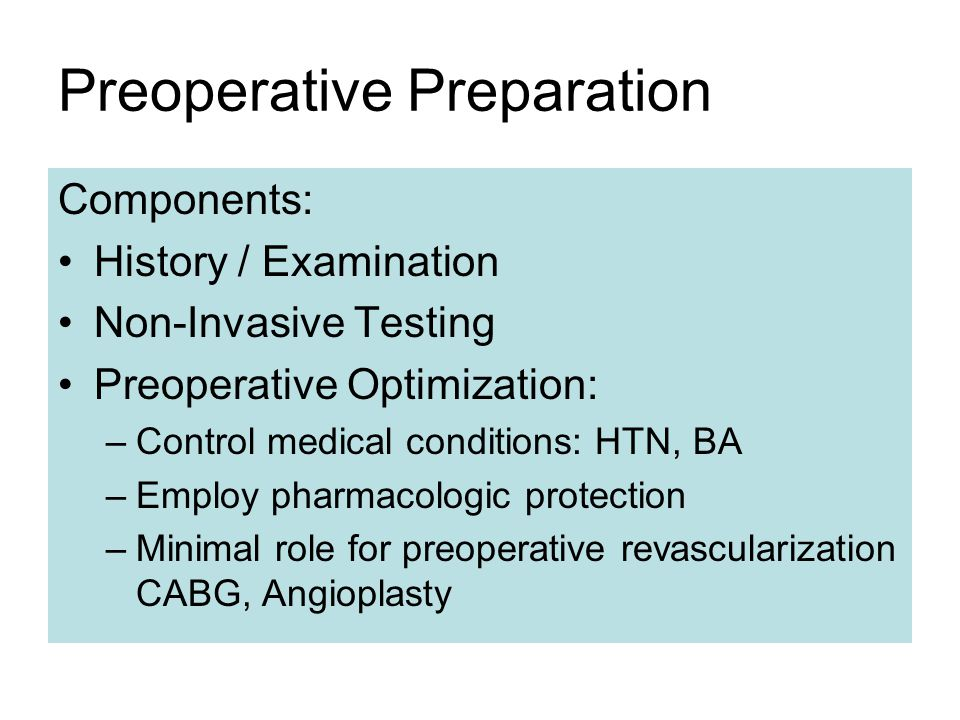 Preoperative Preparation Components: History / Examination Non-Invasive Testing Preoperative Optimization: –Control medical conditions: HTN, BA –Employ pharmacologic protection –Minimal role for preoperative revascularization CABG, Angioplasty