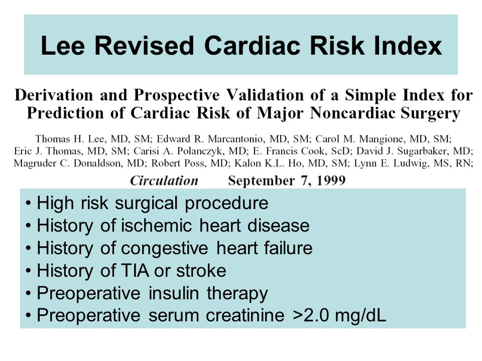 Lee Revised Cardiac Risk Index High risk surgical procedure History of ischemic heart disease History of congestive heart failure History of TIA or stroke Preoperative insulin therapy Preoperative serum creatinine >2.0 mg/dL