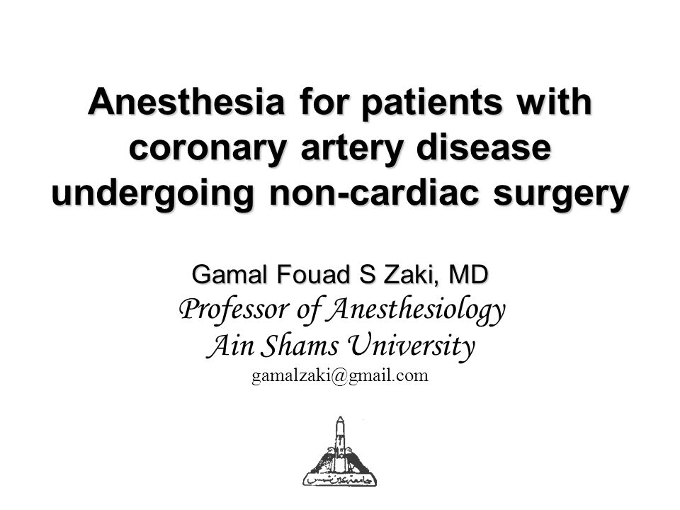 Anesthesia for patients with coronary artery disease undergoing non-cardiac surgery Gamal Fouad S Zaki, MD Professor of Anesthesiology Ain Shams University gamalzaki@gmail.com