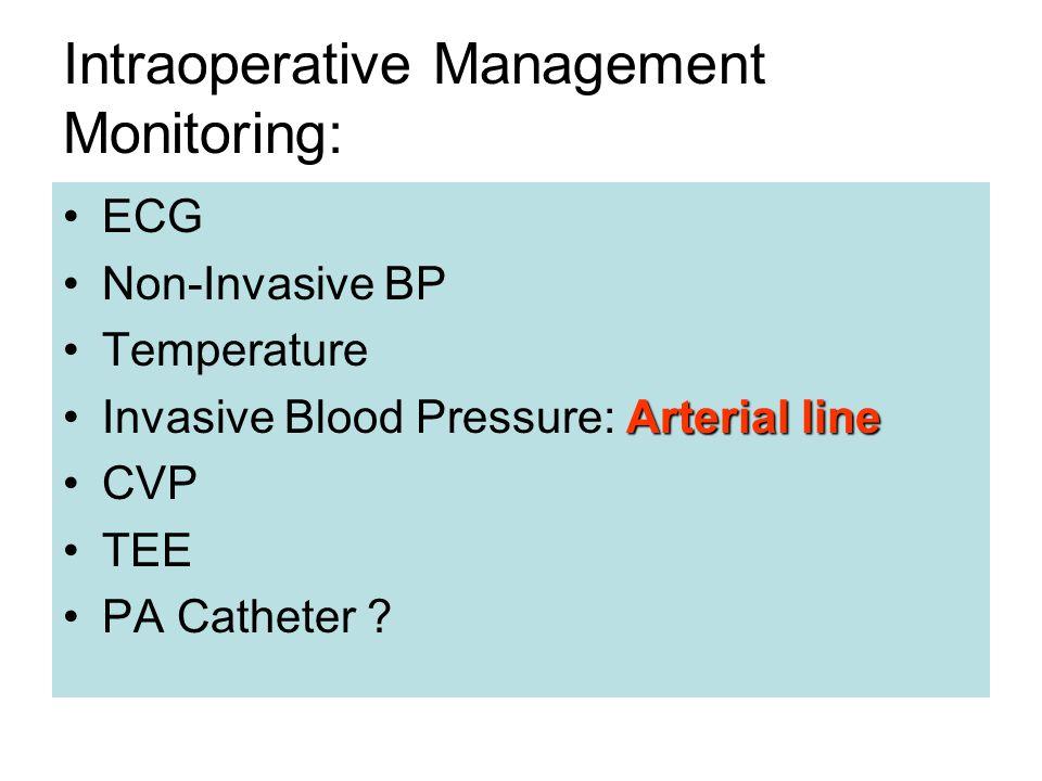 Intraoperative Management Monitoring: ECG Non-Invasive BP Temperature Arterial lineInvasive Blood Pressure: Arterial line CVP TEE PA Catheter ?