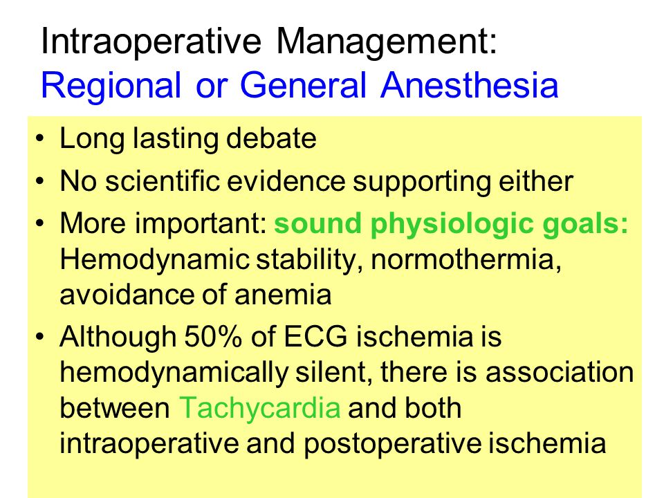 Intraoperative Management: Regional or General Anesthesia Long lasting debate No scientific evidence supporting either More important: sound physiologic goals: Hemodynamic stability, normothermia, avoidance of anemia Although 50% of ECG ischemia is hemodynamically silent, there is association between Tachycardia and both intraoperative and postoperative ischemia
