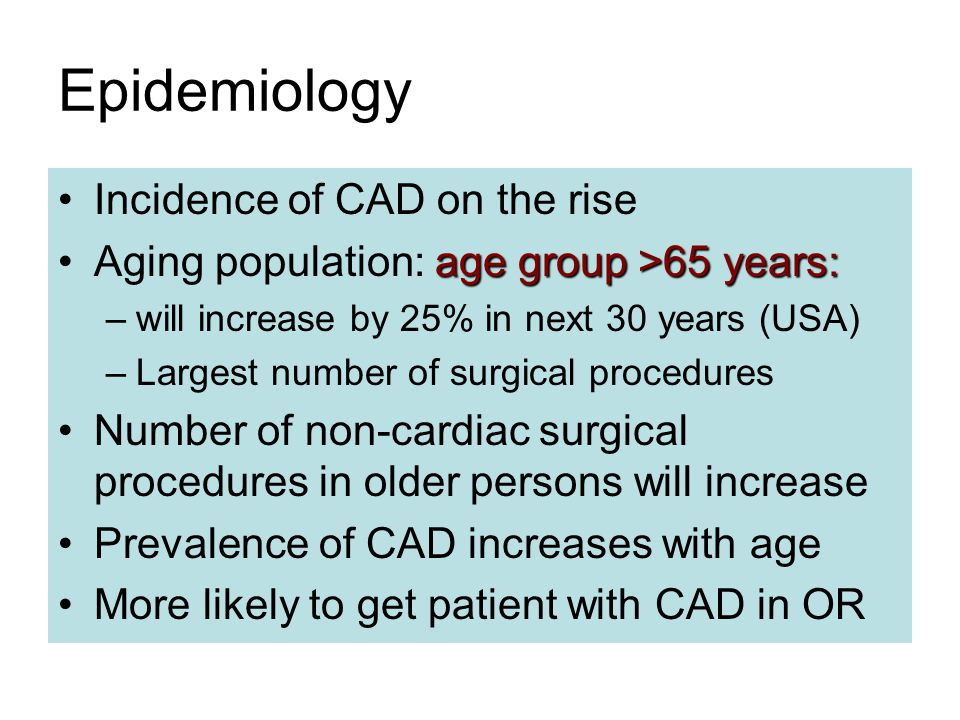 Epidemiology Incidence of CAD on the rise age group >65 years:Aging population: age group >65 years: –will increase by 25% in next 30 years (USA) –Largest number of surgical procedures Number of non-cardiac surgical procedures in older persons will increase Prevalence of CAD increases with age More likely to get patient with CAD in OR
