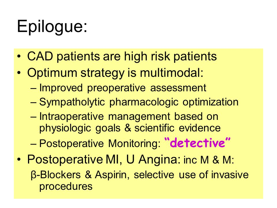 Epilogue: CAD patients are high risk patients Optimum strategy is multimodal: –Improved preoperative assessment –Sympatholytic pharmacologic optimization –Intraoperative management based on physiologic goals & scientific evidence –Postoperative Monitoring: detective Postoperative MI, U Angina: inc M & M: β-Blockers & Aspirin, selective use of invasive procedures