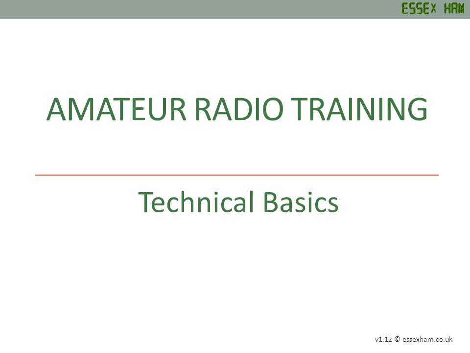 AMATEUR RADIO TRAINING Technical Basics v1.12 © essexham.co.uk