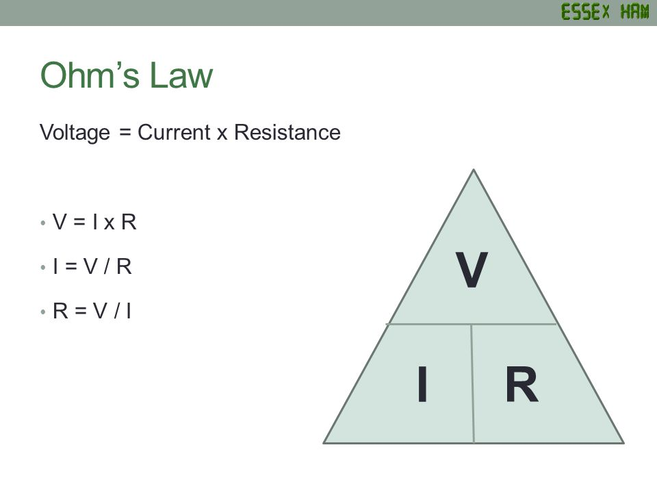 Ohms Law Voltage = Current x Resistance V = I x R I = V / R R = V / I V R I