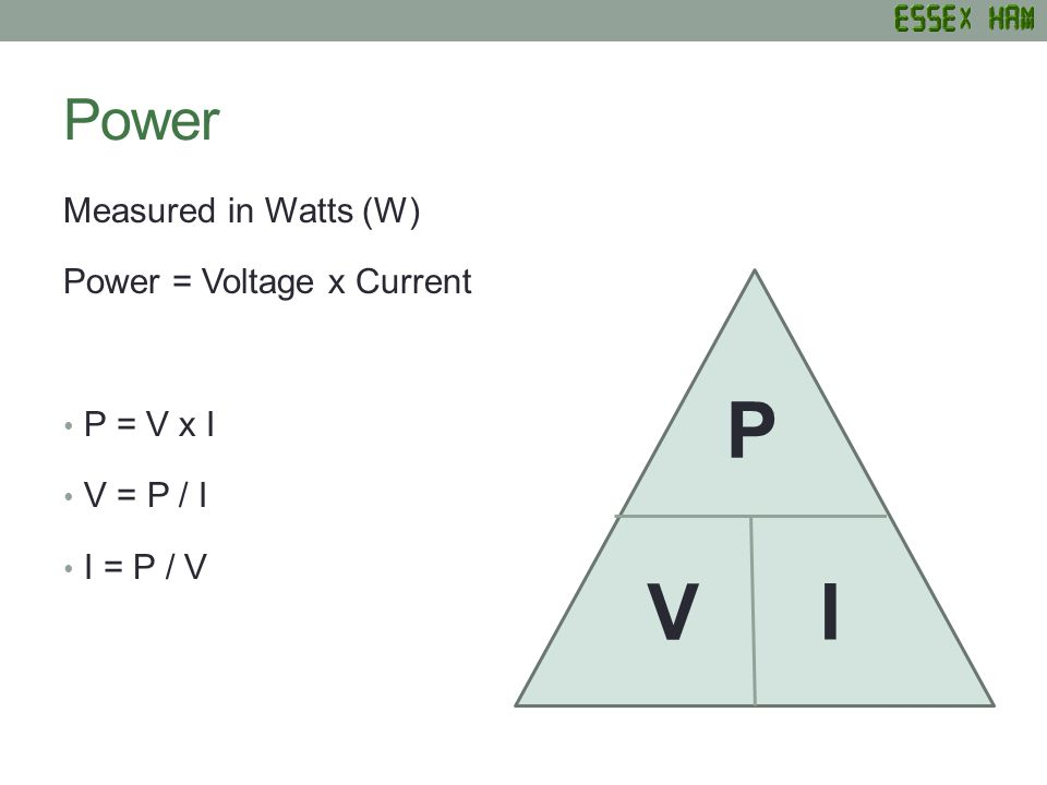 Power Measured in Watts (W) Power = Voltage x Current P = V x I V = P / I I = P / V P I V