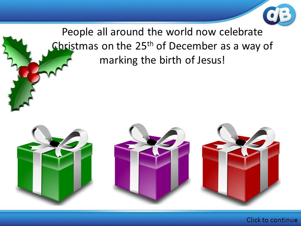 People all around the world now celebrate Christmas on the 25 th of December as a way of marking the birth of Jesus.