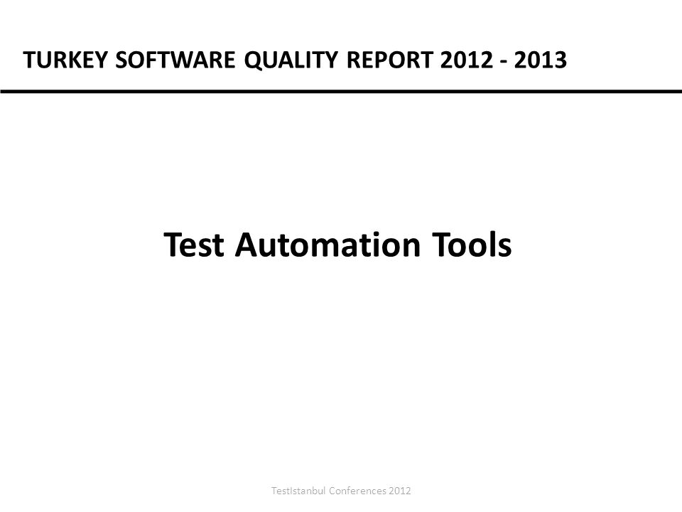 TestIstanbul Conferences 2012 Test Automation Tools TURKEY SOFTWARE QUALITY REPORT 2012 - 2013