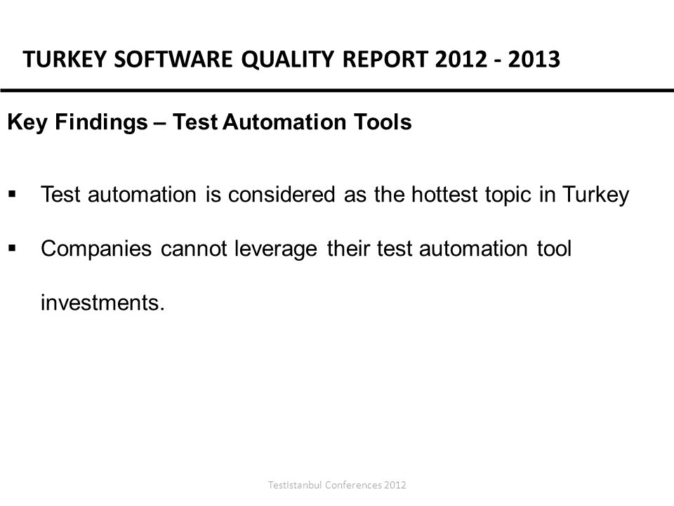 TestIstanbul Conferences 2012 Key Findings – Test Automation Tools Test automation is considered as the hottest topic in Turkey Companies cannot leverage their test automation tool investments.