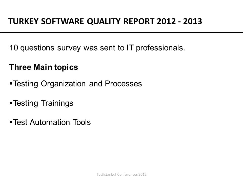 TestIstanbul Conferences 2012 TURKEY SOFTWARE QUALITY REPORT 2012 - 2013 10 questions survey was sent to IT professionals.