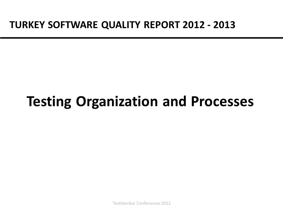TestIstanbul Conferences 2012 Testing Organization and Processes TURKEY SOFTWARE QUALITY REPORT 2012 - 2013