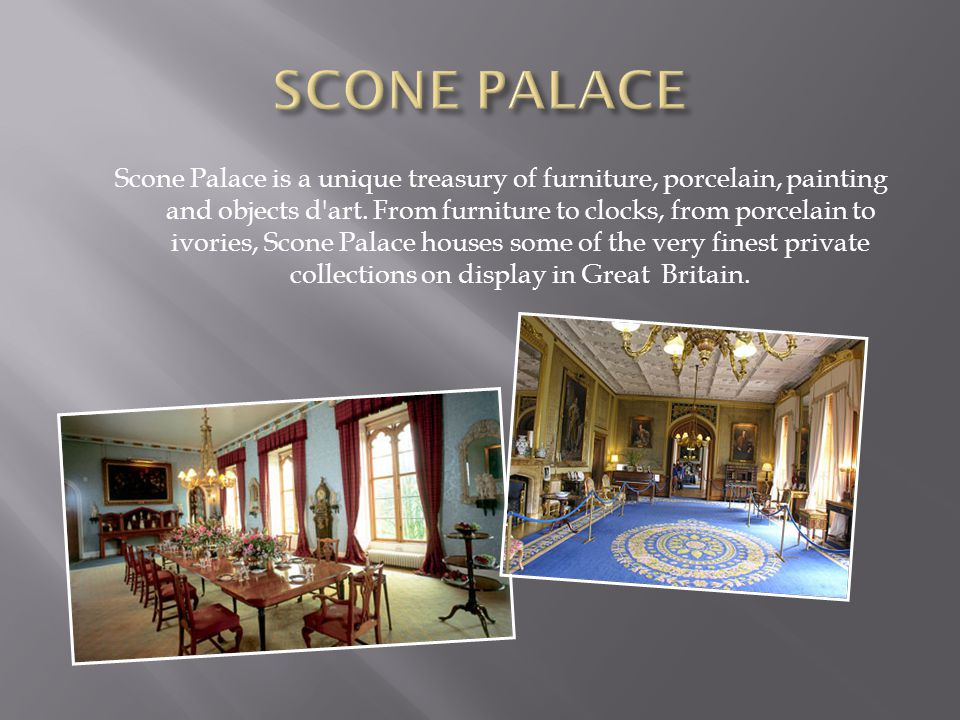 Scone Palace is a unique treasury of furniture, porcelain, painting and objects d art.