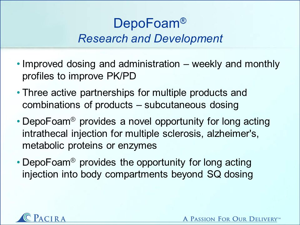 DepoFoam ® Research and Development Improved dosing and administration – weekly and monthly profiles to improve PK/PD Three active partnerships for multiple products and combinations of products – subcutaneous dosing DepoFoam ® provides a novel opportunity for long acting intrathecal injection for multiple sclerosis, alzheimer s, metabolic proteins or enzymes DepoFoam ® provides the opportunity for long acting injection into body compartments beyond SQ dosing