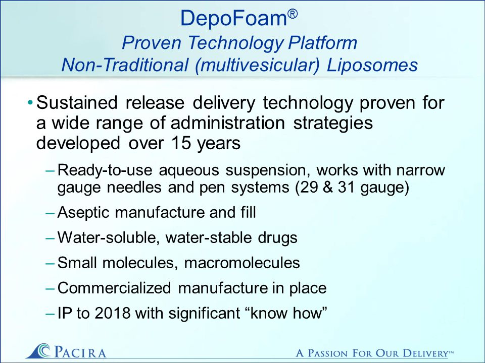 DepoFoam ® Releases Product From 1-30 Days Multivesicular, non-classical liposome 10–30 µm diameter Particle suspension in e.g., saline injected with fine-gauge needles >97% water & drug, <3% lipid Lipids naturally occurring, biocompatible, biodegradable Release: 1 to 30 days Delivery: µg to mg/day FDA, EMEA, Australian and South American regulatory approvals FF-SEM image of DepoFoam particle