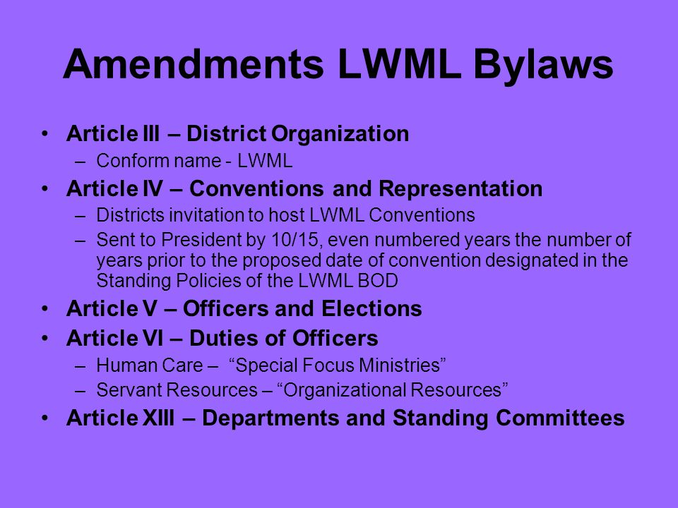 Amendments LWML Bylaws Article III – District Organization –Conform name - LWML Article IV – Conventions and Representation –Districts invitation to host LWML Conventions –Sent to President by 10/15, even numbered years the number of years prior to the proposed date of convention designated in the Standing Policies of the LWML BOD Article V – Officers and Elections Article VI – Duties of Officers –Human Care – Special Focus Ministries –Servant Resources – Organizational Resources Article XIII – Departments and Standing Committees